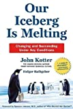 Our Iceberg Is Melting: Changing and Succeeding Under Any Conditions (Kotter, Our Iceberg is Melting) By John Kotter, Holger Rathgeber