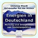 Energien in Deutschland. Heilung und Integration von Seelenaspekten. Universeller Rat der Weisen Hörbuch von Christine Woydt Gesprochen von: Christine Woydt