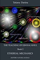 The Teaching of Djwhal Khul - Ethereal mechanics (The Teaching of Djwhal Khul - Esoteric Natural Science) (Volume 2)
