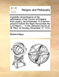 A Grateful Remembrance of the Reformation of the Church of England from Popery, Recommended in a Sermon Preach'D Before the Right Honourable the Lord, Richard Mayo, 1171111177