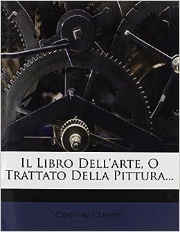 Il Libro Dell'arte, O Trattato Della Pittura...