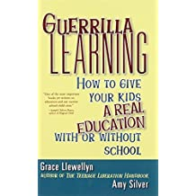 Guerrilla Learning: How to Give Your Kids a Real Education With or Without School by Grace Llewellyn (2001-08-01)