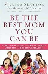 Be the Best Mom You Can Be: A Practical Guide to Raising Whole Children in a Broken Generation