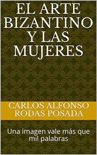 El arte bizantino y las mujeres: Una imagen vale ms que mil palabras (Arte, religin y civilizacin n 1) (Spanish Edition)