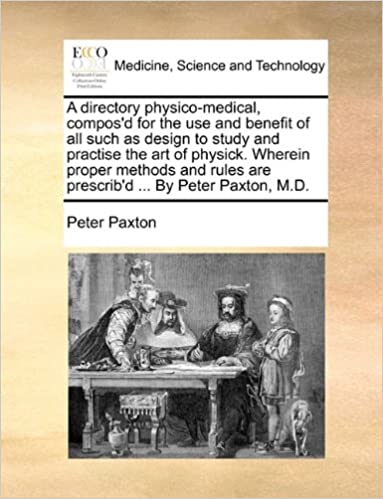 A directory physico-medical, compos'd for the use and benefit of all such as design to study and practise the art of physick. Wherein proper methods and rules are prescrib'd ... By Peter Paxton, M.D.