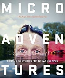 Microadventures: Local Discoveries for Great Escapes by Humphreys, Alastair (2014) Paperback