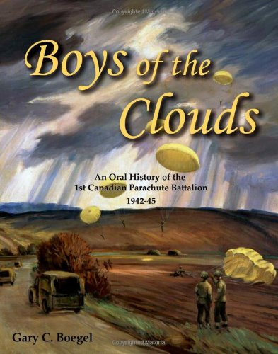 Boys of the Clouds: An Oral History of the 1st Canadian Parachute Battalion 1942-1945