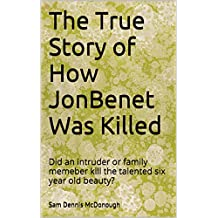 The True Story of How JonBenet Was Killed: Did an intruder or family memeber kill the talented six year old beauty?
