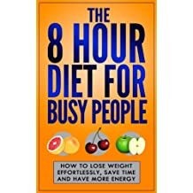The 8 Hour Diet For Busy People: How To Lose Weight Effortlessly, Save Time And Have More Energy