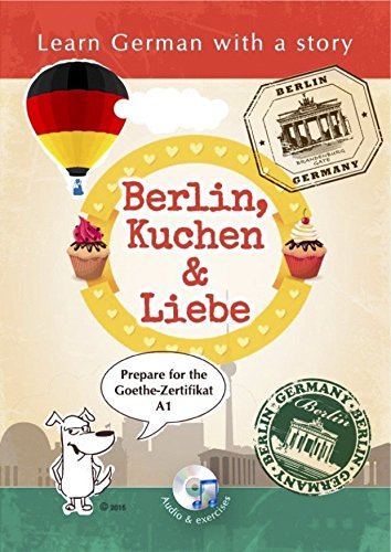 Learn German with a Story: Berlin, Kuchen & Liebe: Learn German with a Story. Prepare for the Goethe Certificate A1. (German Edition)