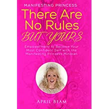 There Are No Rules but Yours: Empowerment to Become Your Most Confident Self with the Manifesting Princess Mindset