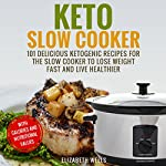 Keto Slow Cooker: 101 Delicious Ketogenic Recipes for the Slow Cooker to Lose Weight Fast and Live Healthier | Elizabeth Wells