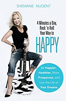 4 Minutes a Day, Rock 'n Roll Your Way to HAPPY: Be Happier, Healthier, More Prosperous, and Live the Life of Your Dreams by [Nugent, Shemane]