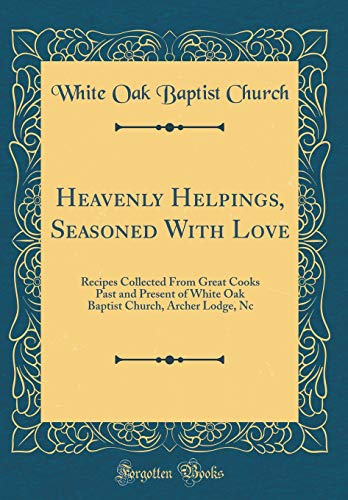 Heavenly Helpings, Seasoned with Love: Recipes Collected from Great Cooks Past and Present of White Oak Baptist Church, Archer Lodge, NC (Classic Reprint) (White Oak Baptist Church Archer Lodge Nc)
