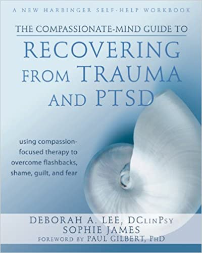 The Compassionate-mind guide to Recovering from Trauma and PTSD : using compassion-focused therapy to overcome flashbacks, shame, guilt, and fear