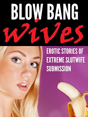 Blow Bang Wives: Erotic Stories of Extreme Slutwife Submission