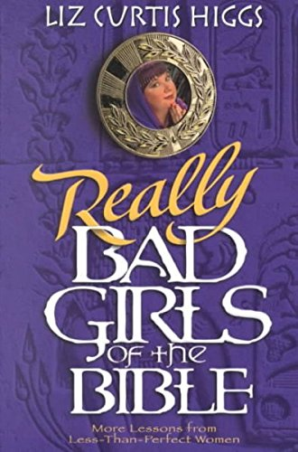 Really Bad Girls of the Bible: More Lessons from Less-Than-Perfect Women [Paperback] [2000] (Author) Liz Curtis Higgs