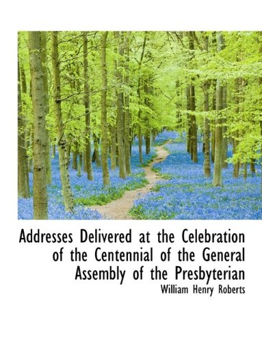 Read Online Addresses Delivered at the Celebration of the Centennial of the General Assembly of the Presbyterian pdf