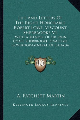 Download Life and Letters of the Right Honorable Robert Lowe, Viscount Sherbrooke V1: With a Memoir of Sir John Coape Sherbrooke, Sometime Governor-General of pdf