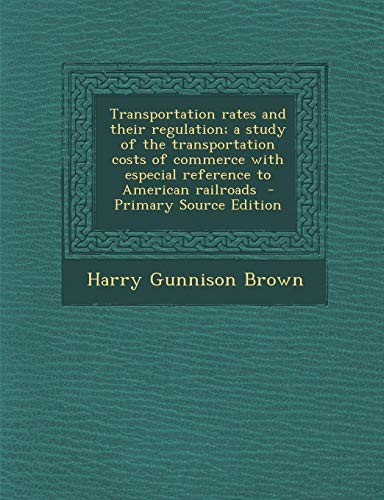 Transportation Rates and Their Regulation; A Study of the Transportation Costs of Commerce with Especial Reference to American Railroads - Primary Sou