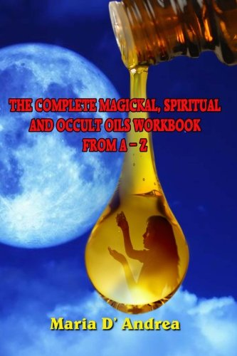 The Complete Magickal, Spiritual And Occult Oils Workbook From A-Z