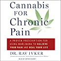 Cannabis for Chronic Pain: A Proven Prescription for Using Marijuana to Relieve Your Pain and Heal Your Life Audiobook by Rav Ivker Narrated by Arthur Morey