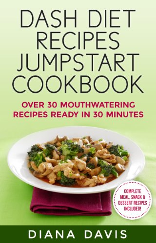 DASH Diet Recipes Jumpstart Cookbook - Over 30 Mouthwatering Recipes Ready In 30 Minutes (Breakfast, Lunch, Dinner, Snack & Dessert Recipes Included!) by Diana Davis