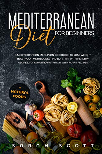Mediterranean Diet for Beginners: A Mediterranean Meal Plan Cookbook to Lose Weight, Reset Your Metabolism, and Burn Fat with Healthy Recipes. Fix Your ... with Plant Recipes + Natural Foods
