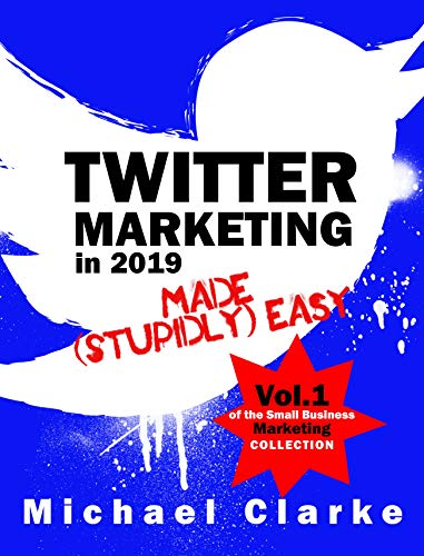 Twitter Marketing in 2019 Made (Stupidly) Easy | How to Use Twitter for Business Awesomeness: (Vol.1 of the Small Business Marketing Collection) (Punk Rock Marketing Collection)