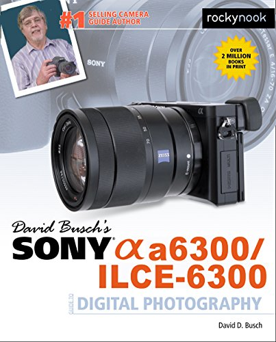 David Busch's Sony Alpha a6300/ILCE-6300 Guide to Digital Photography (The David Busch Camera Guide Series)
