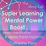 Super Learning Mental Power Boost: Sleep Meditation & Alpha Theta Hypnosis with the Sleep Lab | Catherine Perry,Joel Thielke