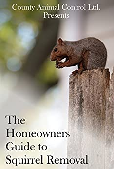 Homeowners Guide to Squirrel Removal: Presented By: County Animal Control Ltd. by [Ltd., County Animal Control]