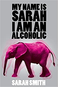 My Name is Sarah I am an Alcoholic by Sarah Smith (30-Apr-2015)