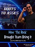 Boots to Asses: An Unauthorized Look at How The Rock Brought Team Bring It (and The WWE Back To Life)