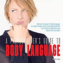 A Photographer's Guide to Body Language: Harness the power of body language to create stronger, more meaningful portraits and create an experience your clients will rave about