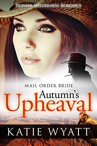 Mail Order Bride: Autumn's Upheaval: Inspirational Historical Western (Pioneer Wilderness Romance series Book 6) by [Wyatt, Katie]