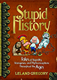 Stupid History: Tales of Stupidity, Strangeness, and Mythconceptions Through the Ages