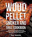 Wood Pellet Smoker and Grill Cookbook: Ultimate Cookbook for Making Tasty Barbecue, Complete BBQ Book for Smoking Meat, Fish, Game and Vegetables