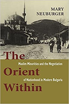 Book The Orient Within: Muslim Minorities and the Negotiation of Nationhood in Modern Bulgaria by Mary Neuburger (2011-03-01)