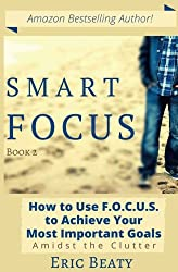 Smart Focus: How to Use F.O.C.U.S. to Achieve Your Most Important Goals Amidst the Clutter (Volume 2)