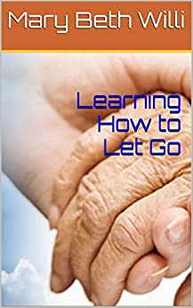 Learning How to Let Go: End of Life Hospice Books Care Guide: Simple Answers to Everyone's Questions About End of Life For Our Loved Ones by [Willi, Mary Beth]