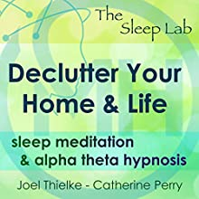 Declutter Your Home & Life: Sleep Meditation & Alpha Theta Hypnosis with The Sleep Lab Discours Auteur(s) : Joel Thielke, Catherine Perry Narrateur(s) : Catherine Perry
