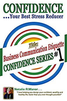 Confident Business Communication Etiquette #1: Confidence is Your Best Stress Reducer by [Manor, Natalie R.]