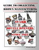 Guide to Collecting Brown Manufacturing Company STARR Bottle Openers Since 1925, Harold Eblen, 1481973665