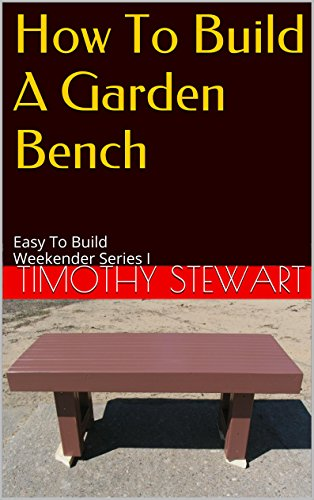 How To Build A Garden Bench: Easy To Build Weekender Series I (Weekender Projects Book 1)