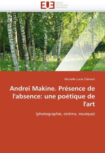 Andreï Makine. Présence de l'absence: une poétique de l'art: (photographie, cinéma, musique) (Omn.Univ.Europ.) (French Edition)