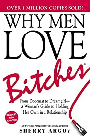 Why Men Love Bitches: From Doormat to Dreamgirl—A Woman's Guide to Holding Her Own in a Relation