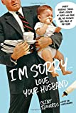 I'm Sorry...Love, Your Husband: Honest, Hilarious Stories From a Father of Three Who Made All the Mistakes (and Made up for Them)
