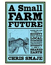 A Small Farm Future: Making the Case for a Society Built Around Local Economies, Self-Provisioning, Agricultural Diversity and a Shared Earth
