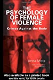 The Psychology of Female Violence : Crimes Against the Body, Motz, Anna, 0415126754